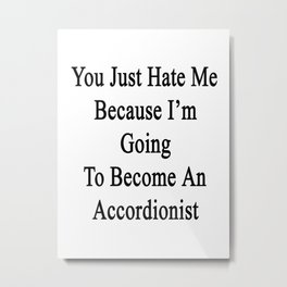 You Just Hate Me Because I'm Going To Become An Accordionist Metal Print