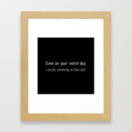 Even on your worst day. Live like somebody on their best. Framed Art Print