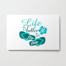 Life is better in flip flop Metal Print