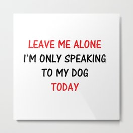 Leave Me Alone I'm Only Speaking to My Dog Today Metal Print