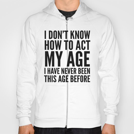 I DON'T KNOW HOW TO ACT MY AGE I HAVE NEVER BEEN THIS AGE BEFORE Hoody