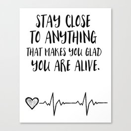 Stay close to anything that makes you glad you are alive Canvas Print