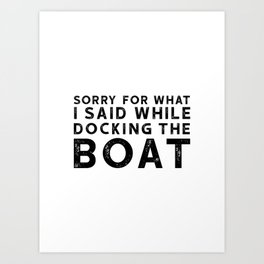 Sorry For What I Said While Docking The Boat Art Print