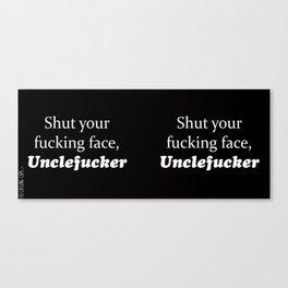 Shut Your Fucking Face Uncle Fucker -Black Canvas Print