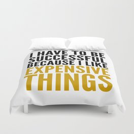 I HAVE TO BE SUCCESSFUL BECAUSE I LIKE EXPENSIVE THINGS Duvet Cover