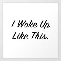 "i woke up like this Art Prints featuring ""I woke up like this"" by Beyond the Vase"