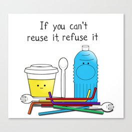 If you can't reuse it, refuse it Canvas Print