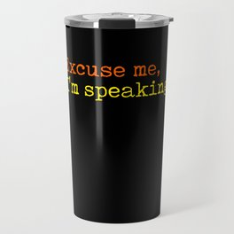 Excuse Me I Am Speaking Travel Mug