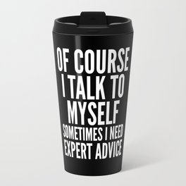 Of Course I Talk To Myself Sometimes I Need Expert Advice (Black & White) Travel Mug