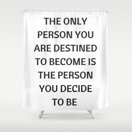 THE ONLY PERSON YOU ARE DESTINED TO BECOME IS THE PERSON YOU DECIDE TO BE Shower Curtain