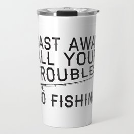 Cast Away All Your Troubles, Go Fishing Travel Mug