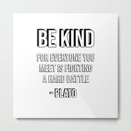 Be kind, for everyone you meet is fighting a hard battle - Plato Metal Print