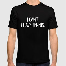 I Can't I Have Tennis - Funny Tennis Fan Excuse T-shirt