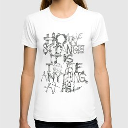 How Strange It Is To Be Anything At All T-shirt