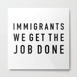 Immigrants We Get the Job Done Metal Print