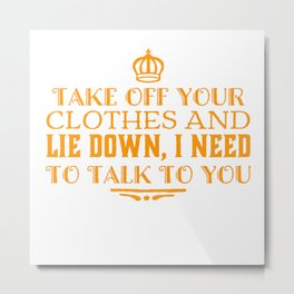 Take Off Your Clothes And Lie Down Metal Print