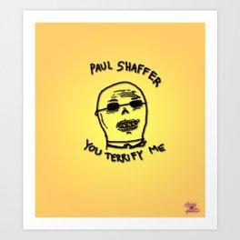 Paul Shaffer You Terrify Me Art Print