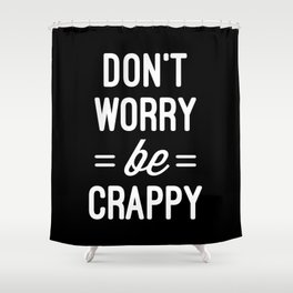 Don't Worry, Be Crappy Funny Quote Shower Curtain