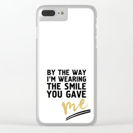 BY THE WAY I'M WEARING THE SMILE YOU GAVE ME - cute relationship quote Clear iPhone Case