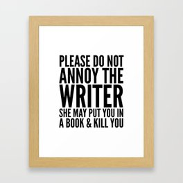 Please do not annoy the writer. She may put you in a book and kill you. Framed Art Print