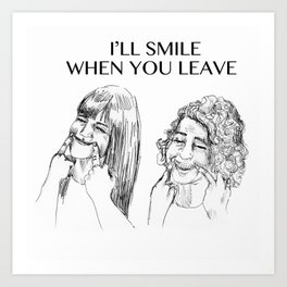 I'll smile when you leave Art Print