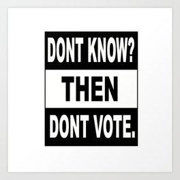 Dont Know? Then dont vote. Art Print