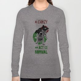 Be crazy and act like you're normal Long Sleeve T-shirt