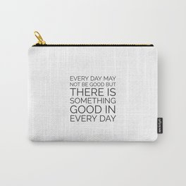 EVERY DAY MAY NOT BE GOOD BUT THERE IS SOMETHING GOOD IN EVERY DAY Carry-All Pouch
