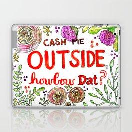 Cash Me Outside Howbow Dat? Laptop & iPad Skin