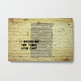 I dream big for those who can't. Metal Print