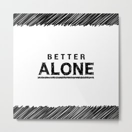 Better Alone Black & White Typography Metal Print