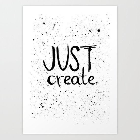 Inspiration quote to just create. Black and white hand lettering. Art Print