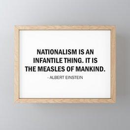 Nationalism is an Infantile Disease. It is the Measles of Mankind. - Albert Einstein Framed Mini Art Print