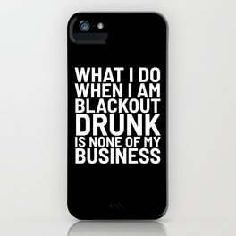 What I Do When I am Blackout Drunk is None of My Business (Black & White) iPhone Case