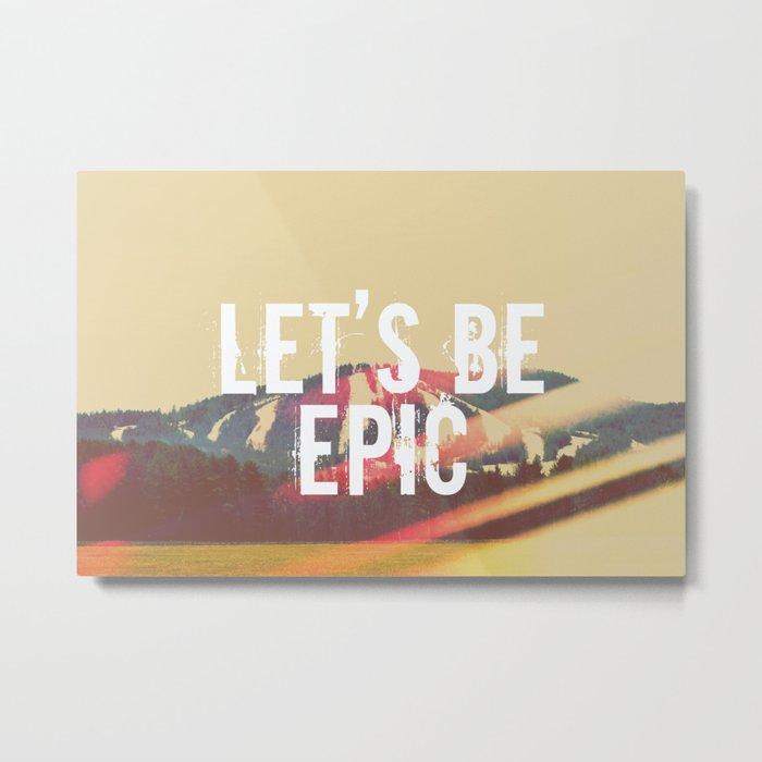 Let's Be Epic Metal Print