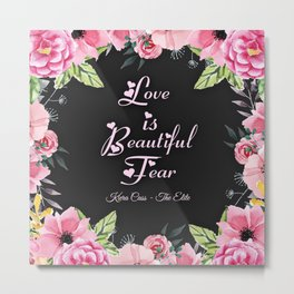 """Love is Beautiful Fear"" Metal Print"