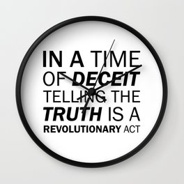 In a time of deceit telling the truth is a revolutionary act. - George Orwell Wall Clock