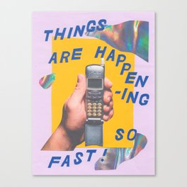 things are happening so fast Canvas Print