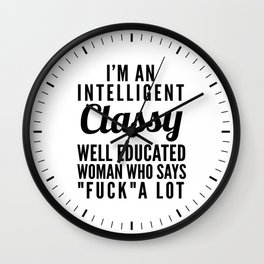 I'M AN INTELLIGENT, CLASSY, WELL EDUCATED WOMAN WHO SAYS FUCK A LOT Wall Clock