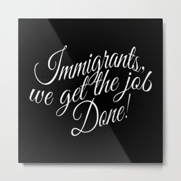 Immigrants... we get the job done! Metal Print