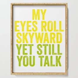 MY EYES ROLL SKYWARD, YET STILL YOU TALK Serving Tray