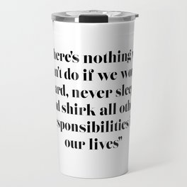 There's nothing we can't do if we work hard, never sleep, and shirk all other responsibilities Travel Mug