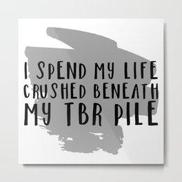 I Spend My Life Crushed Beneath My TBR! Metal Print