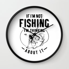 Funny If I'm Not Fishing I'm Thinking About It Wall Clock
