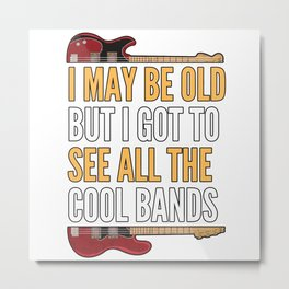 I MAY BE OLD BUT I SAW ALL COOL BANDs Metal Print