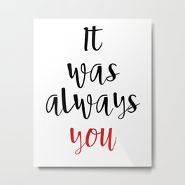 IT WAS ALWAYS YOU - Valentines Day Love Quote Metal Print