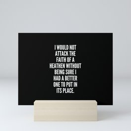 I would not attack the faith of a heathen without being sure I had a better one to put in its place Mini Art Print