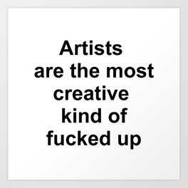 Artists are the most creative kind of fucked up //2 Art Print