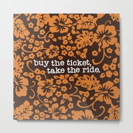 """buy the ticket, take the ride."" - Hunter S. Thompson (Brown) Metal Print"