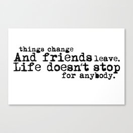 Things change, and friends leave. Life doesn't stop for anybody. Canvas Print